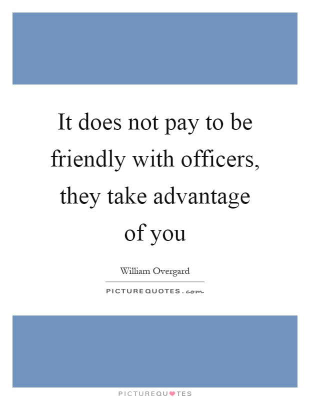 It does not pay to be friendly with officers, they take advantage of you Picture Quote #1