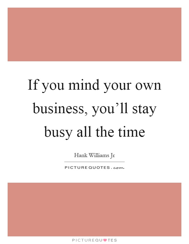 If you mind your own business, you'll stay busy all the time Picture Quote #1
