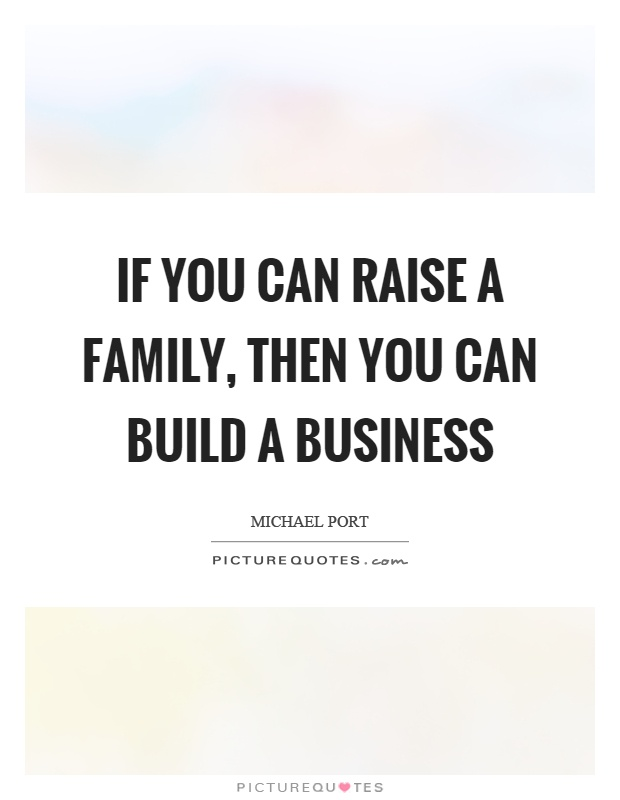If you can raise a family, then you can build a business Picture Quote #1