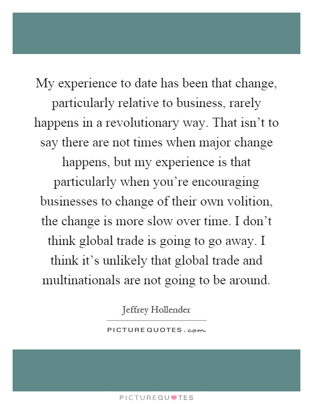 My experience to date has been that change, particularly relative to business, rarely happens in a revolutionary way. That isn't to say there are not times when major change happens, but my experience is that particularly when you're encouraging businesses to change of their own volition, the change is more slow over time. I don't think global trade is going to go away. I think it's unlikely that global trade and multinationals are not going to be around Picture Quote #1