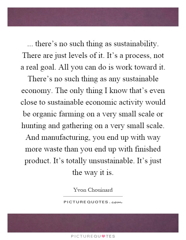 ... there's no such thing as sustainability. There are just levels of it. It's a process, not a real goal. All you can do is work toward it. There's no such thing as any sustainable economy. The only thing I know that's even close to sustainable economic activity would be organic farming on a very small scale or hunting and gathering on a very small scale. And manufacturing, you end up with way more waste than you end up with finished product. It's totally unsustainable. It's just the way it is Picture Quote #1