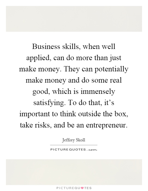 Business skills, when well applied, can do more than just make money. They can potentially make money and do some real good, which is immensely satisfying. To do that, it's important to think outside the box, take risks, and be an entrepreneur Picture Quote #1