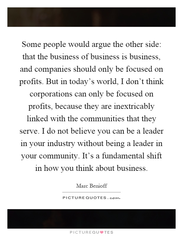 Some people would argue the other side: that the business of business is business, and companies should only be focused on profits. But in today's world, I don't think corporations can only be focused on profits, because they are inextricably linked with the communities that they serve. I do not believe you can be a leader in your industry without being a leader in your community. It's a fundamental shift in how you think about business Picture Quote #1