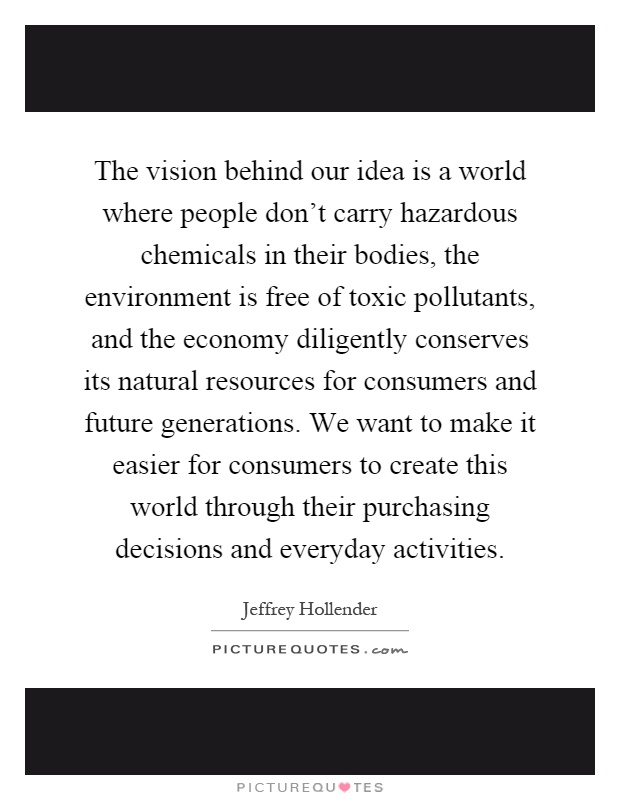The vision behind our idea is a world where people don't carry hazardous chemicals in their bodies, the environment is free of toxic pollutants, and the economy diligently conserves its natural resources for consumers and future generations. We want to make it easier for consumers to create this world through their purchasing decisions and everyday activities Picture Quote #1