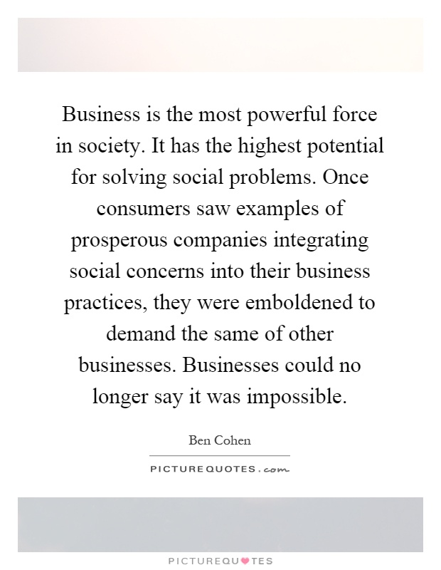 Business is the most powerful force in society. It has the highest potential for solving social problems. Once consumers saw examples of prosperous companies integrating social concerns into their business practices, they were emboldened to demand the same of other businesses. Businesses could no longer say it was impossible Picture Quote #1