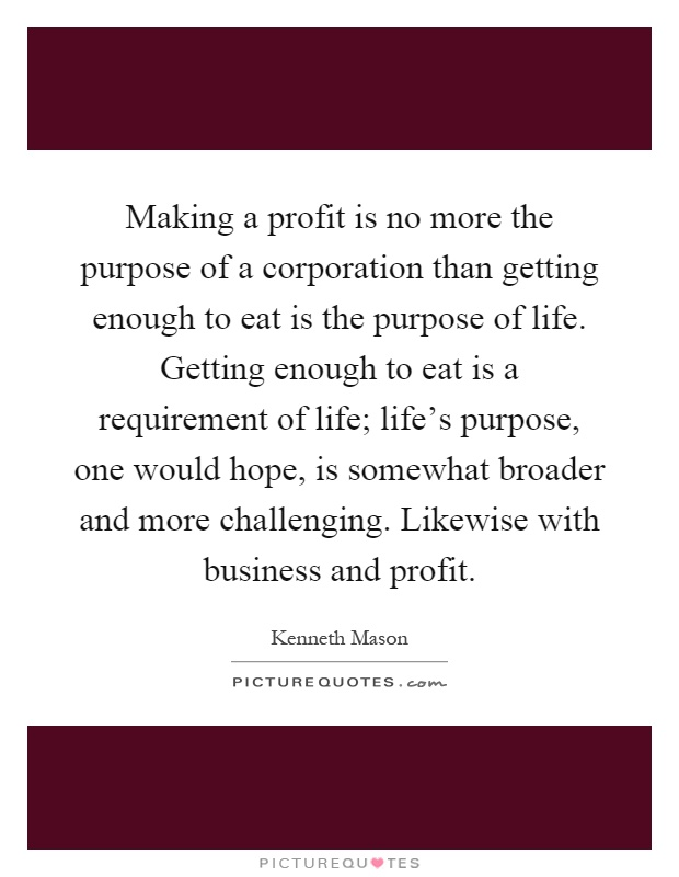 Making a profit is no more the purpose of a corporation than getting enough to eat is the purpose of life. Getting enough to eat is a requirement of life; life's purpose, one would hope, is somewhat broader and more challenging. Likewise with business and profit Picture Quote #1