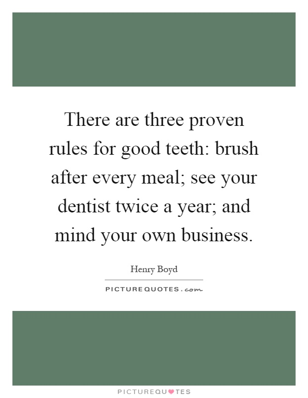 There are three proven rules for good teeth: brush after every meal; see your dentist twice a year; and mind your own business Picture Quote #1