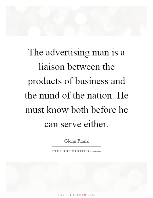 The advertising man is a liaison between the products of business and the mind of the nation. He must know both before he can serve either Picture Quote #1