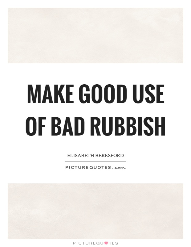 Make good use of bad rubbish Picture Quote #1