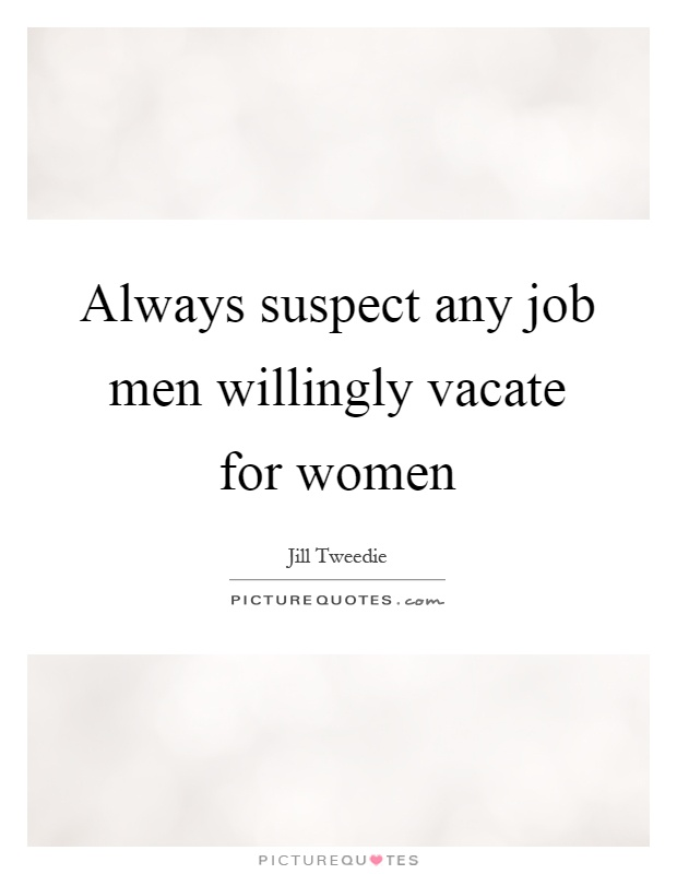 Always suspect any job men willingly vacate for women Picture Quote #1