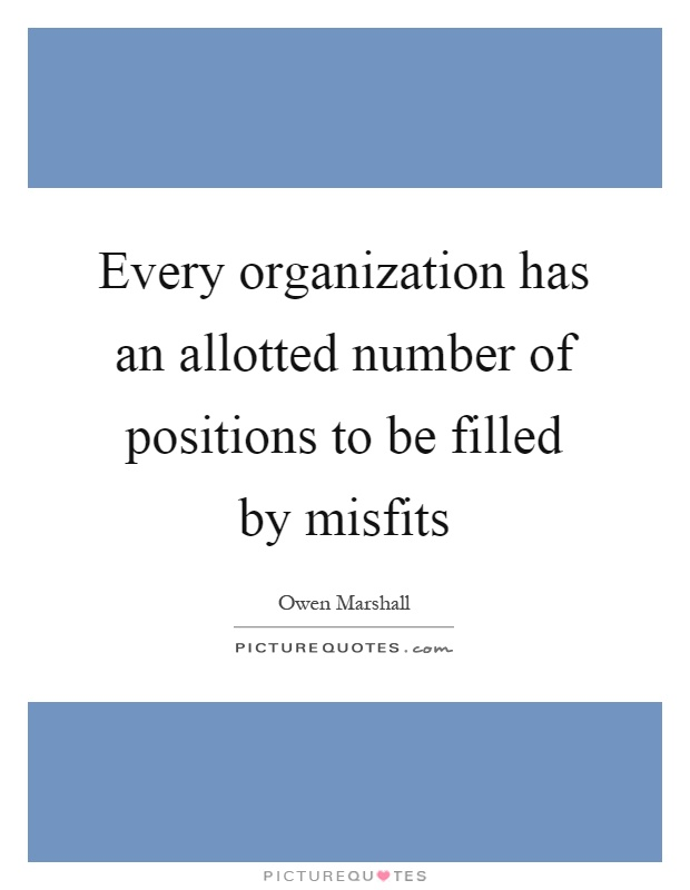 Every organization has an allotted number of positions to be filled by misfits Picture Quote #1