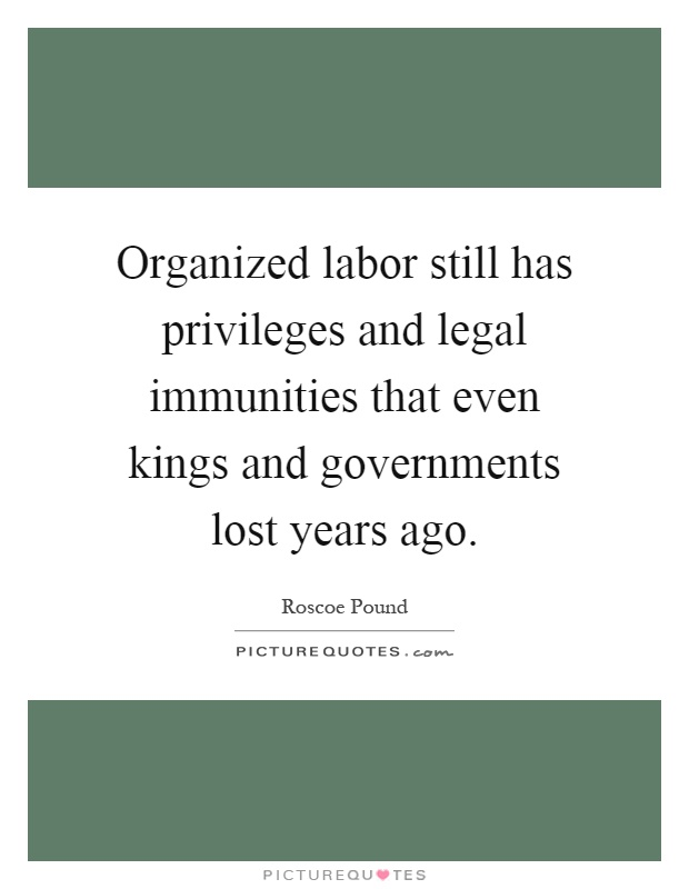 Organized labor still has privileges and legal immunities that even kings and governments lost years ago Picture Quote #1