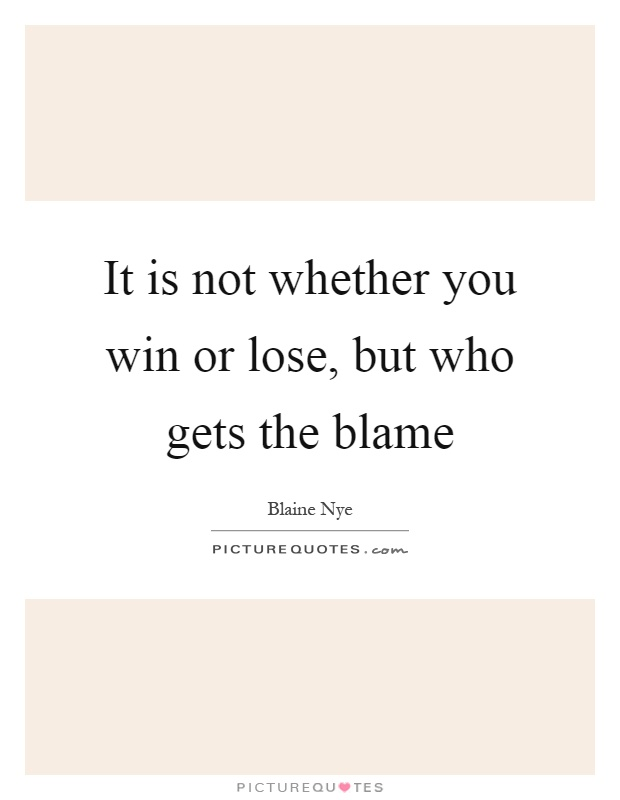 It is not whether you win or lose, but who gets the blame Picture Quote #1