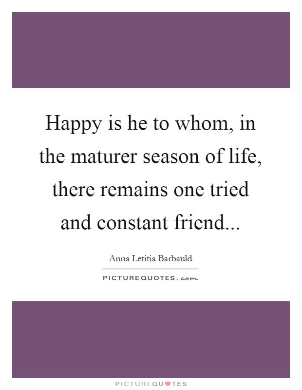 Happy is he to whom, in the maturer season of life, there remains one tried and constant friend Picture Quote #1