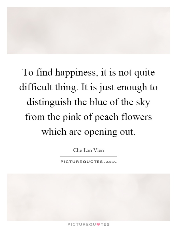 To find happiness, it is not quite difficult thing. It is just enough to distinguish the blue of the sky from the pink of peach flowers which are opening out Picture Quote #1