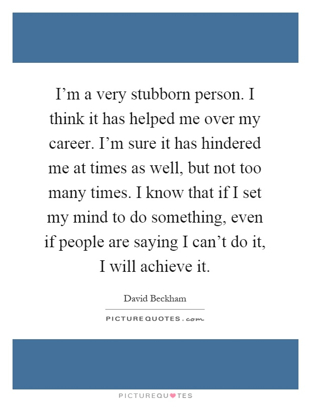 I'm a very stubborn person. I think it has helped me over my career. I'm sure it has hindered me at times as well, but not too many times. I know that if I set my mind to do something, even if people are saying I can't do it, I will achieve it Picture Quote #1