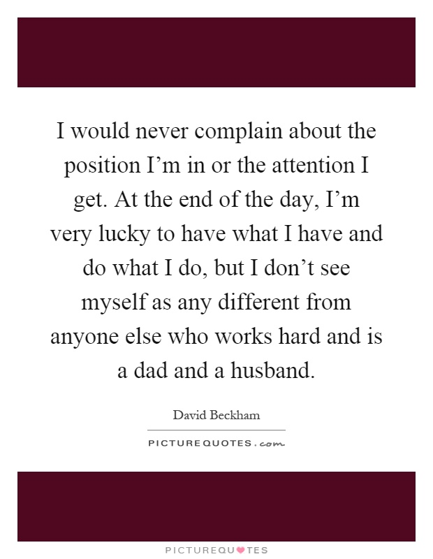 I would never complain about the position I'm in or the attention I get. At the end of the day, I'm very lucky to have what I have and do what I do, but I don't see myself as any different from anyone else who works hard and is a dad and a husband Picture Quote #1