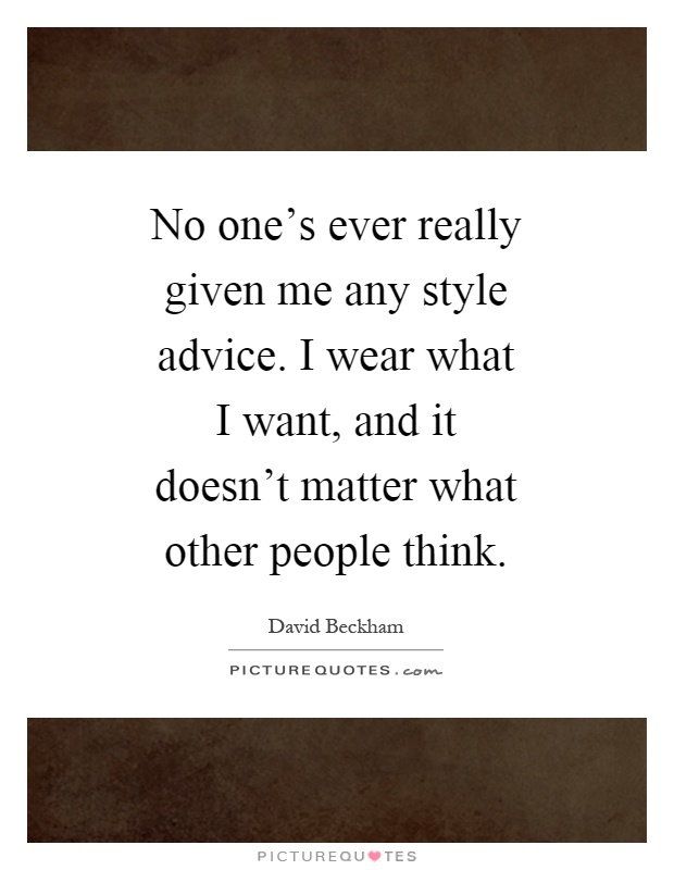 No one's ever really given me any style advice. I wear what I want, and it doesn't matter what other people think Picture Quote #1