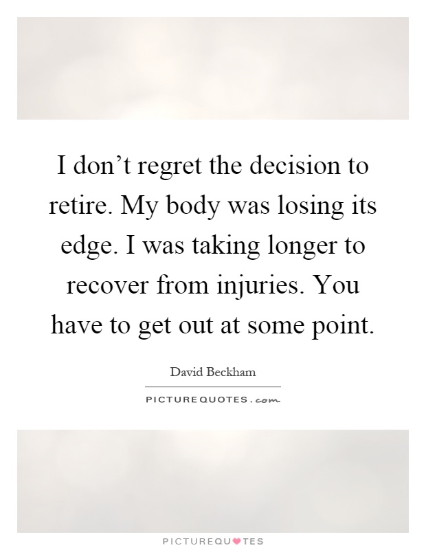 I don't regret the decision to retire. My body was losing its edge. I was taking longer to recover from injuries. You have to get out at some point Picture Quote #1