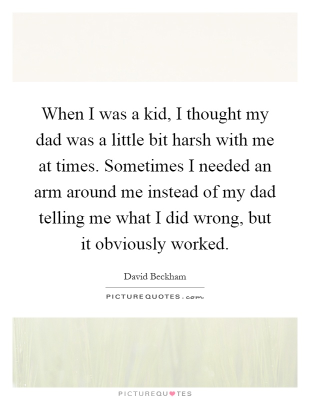 When I was a kid, I thought my dad was a little bit harsh with me at times. Sometimes I needed an arm around me instead of my dad telling me what I did wrong, but it obviously worked Picture Quote #1