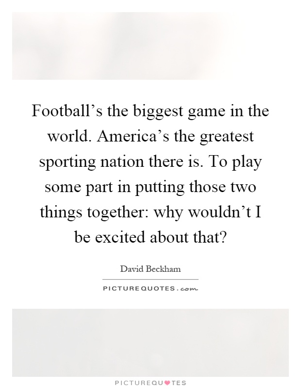 Football's the biggest game in the world. America's the greatest sporting nation there is. To play some part in putting those two things together: why wouldn't I be excited about that? Picture Quote #1