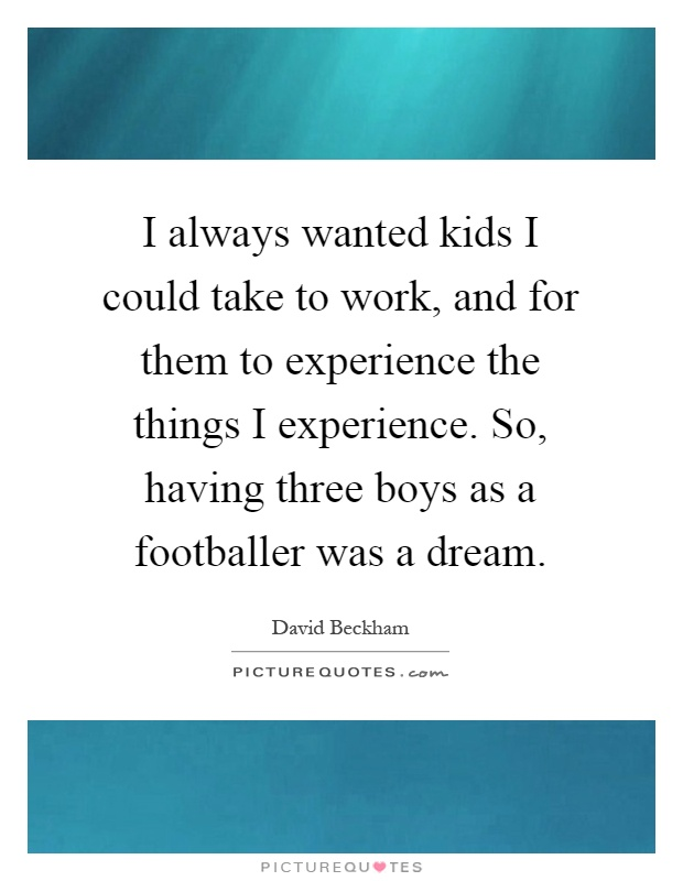 I always wanted kids I could take to work, and for them to experience the things I experience. So, having three boys as a footballer was a dream Picture Quote #1