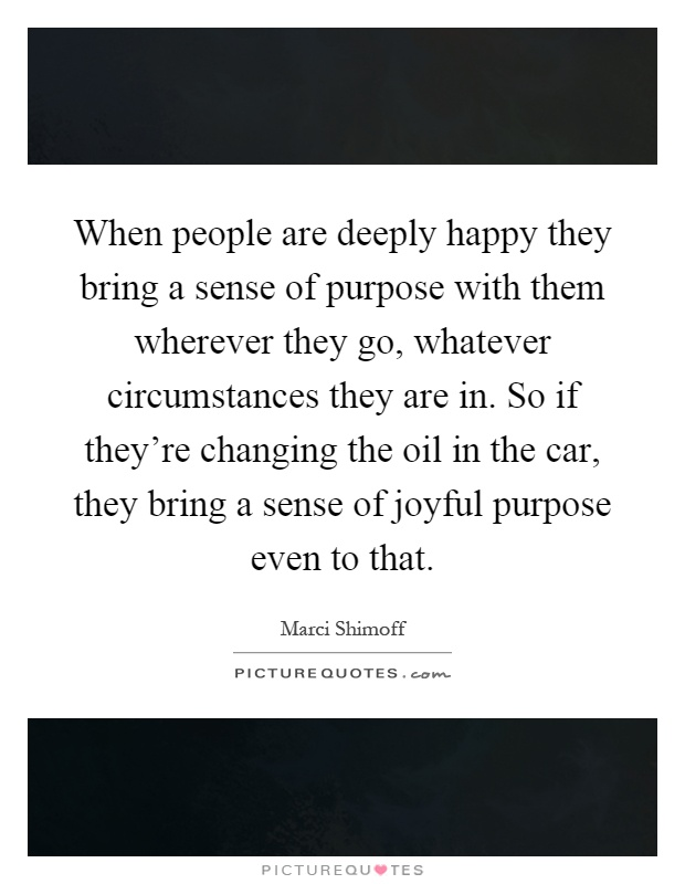 When people are deeply happy they bring a sense of purpose with them wherever they go, whatever circumstances they are in. So if they're changing the oil in the car, they bring a sense of joyful purpose even to that Picture Quote #1