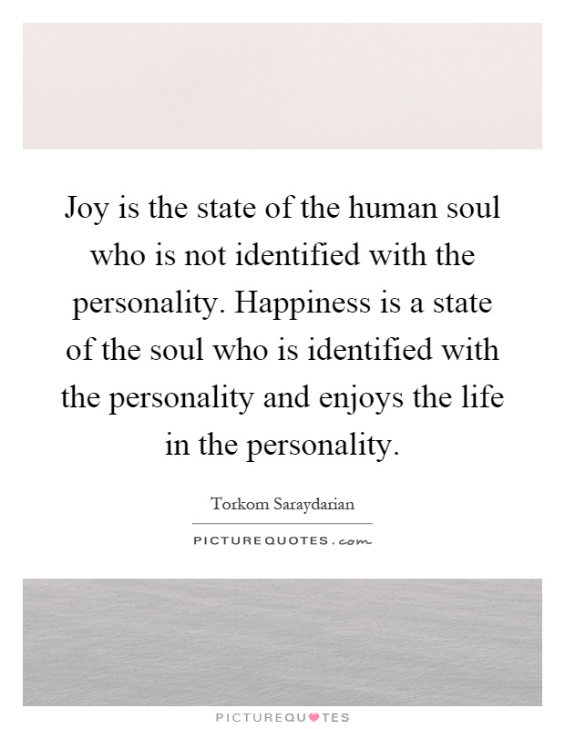 Joy is the state of the human soul who is not identified with the personality. Happiness is a state of the soul who is identified with the personality and enjoys the life in the personality Picture Quote #1