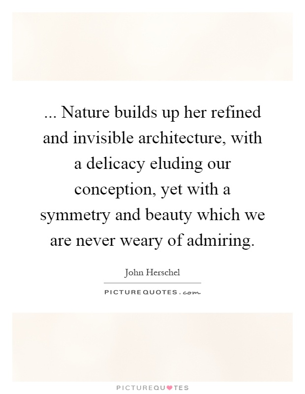 Nature Builds Up Her Refined And Invisible Architecture