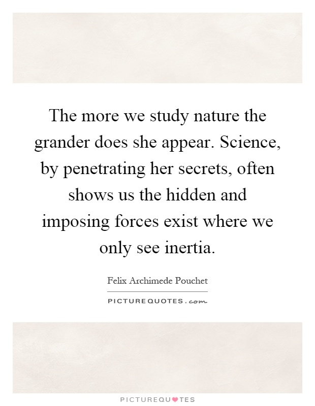 The more we study nature the grander does she appear. Science, by penetrating her secrets, often shows us the hidden and imposing forces exist where we only see inertia Picture Quote #1