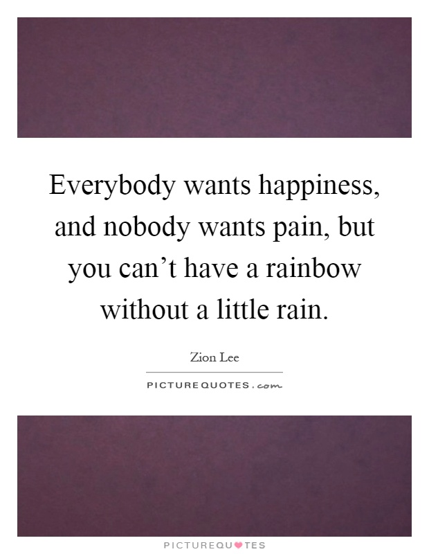 Everybody wants happiness, and nobody wants pain, but you can't have a rainbow without a little rain Picture Quote #1
