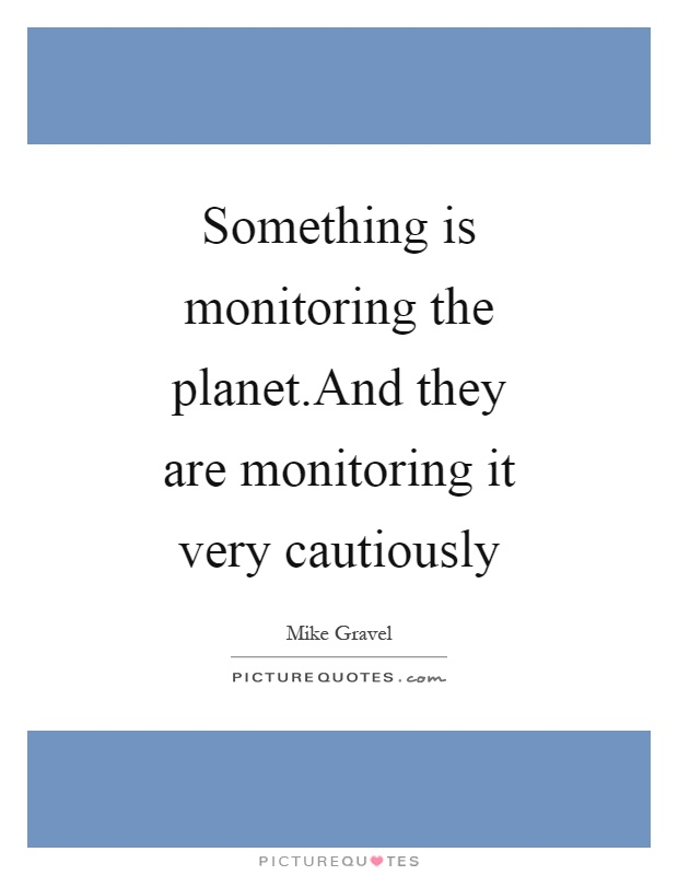 Something is monitoring the planet.And they are monitoring it very cautiously Picture Quote #1
