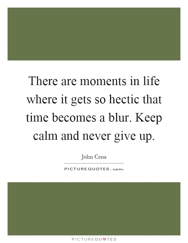 There are moments in life where it gets so hectic that time becomes a blur. Keep calm and never give up Picture Quote #1