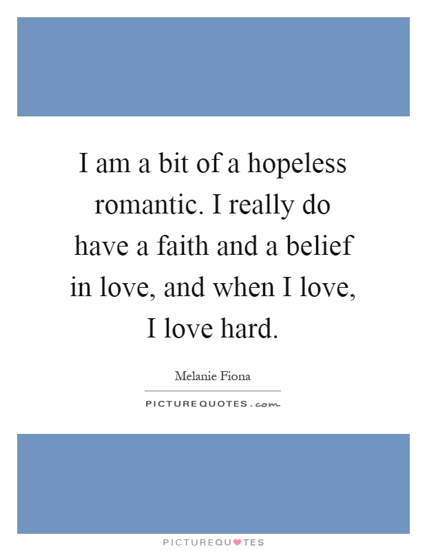 I am a bit of a hopeless romantic. I really do have a faith and a belief in love, and when I love, I love hard Picture Quote #1