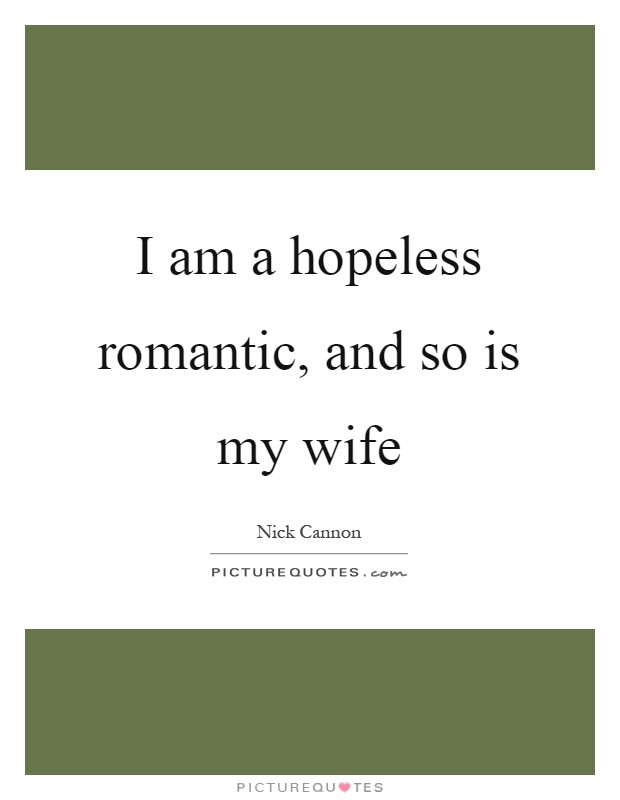 I am a hopeless romantic, and so is my wife Picture Quote #1