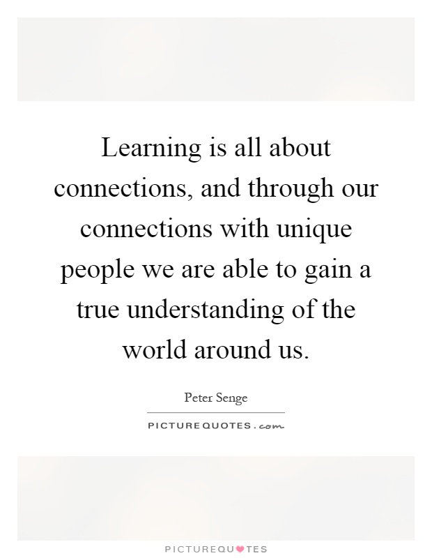 Learning is all about connections, and through our connections with unique people we are able to gain a true understanding of the world around us Picture Quote #1