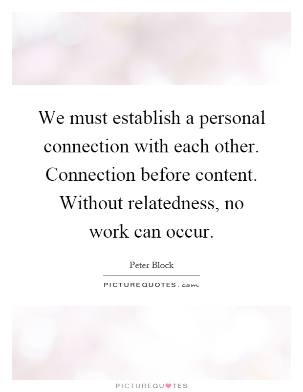 We must establish a personal connection with each other. Connection before content. Without relatedness, no work can occur Picture Quote #1