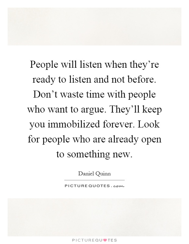 People will listen when they're ready to listen and not before. Don't waste time with people who want to argue. They'll keep you immobilized forever. Look for people who are already open to something new Picture Quote #1