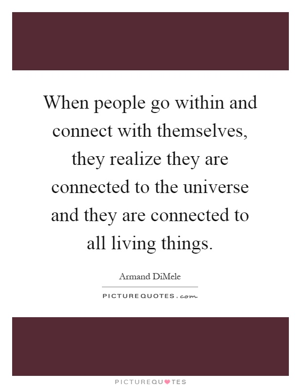 When people go within and connect with themselves, they realize they are connected to the universe and they are connected to all living things Picture Quote #1