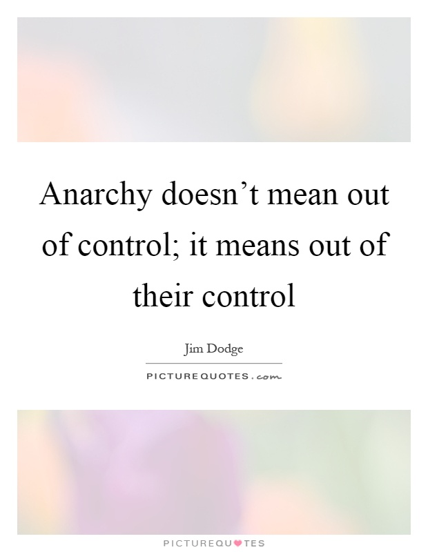 Anarchy doesn't mean out of control; it means out of their control Picture Quote #1