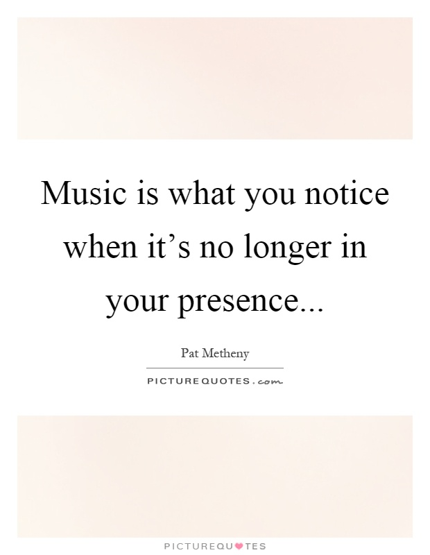 Music is what you notice when it's no longer in your presence Picture Quote #1