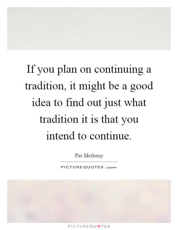 If you plan on continuing a tradition, it might be a good idea to find out just what tradition it is that you intend to continue Picture Quote #1