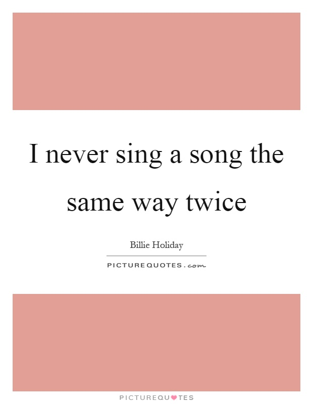 I never sing a song the same way twice Picture Quote #1