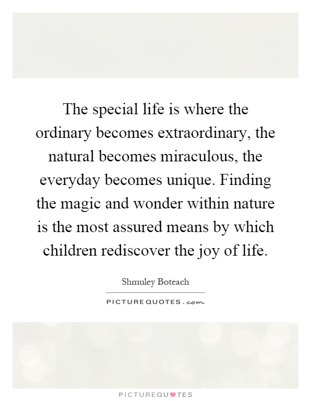 The special life is where the ordinary becomes extraordinary, the natural becomes miraculous, the everyday becomes unique. Finding the magic and wonder within nature is the most assured means by which children rediscover the joy of life Picture Quote #1