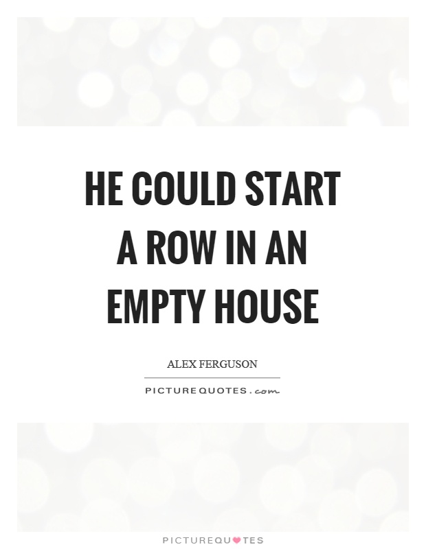 He could start a row in an empty house Picture Quote #1