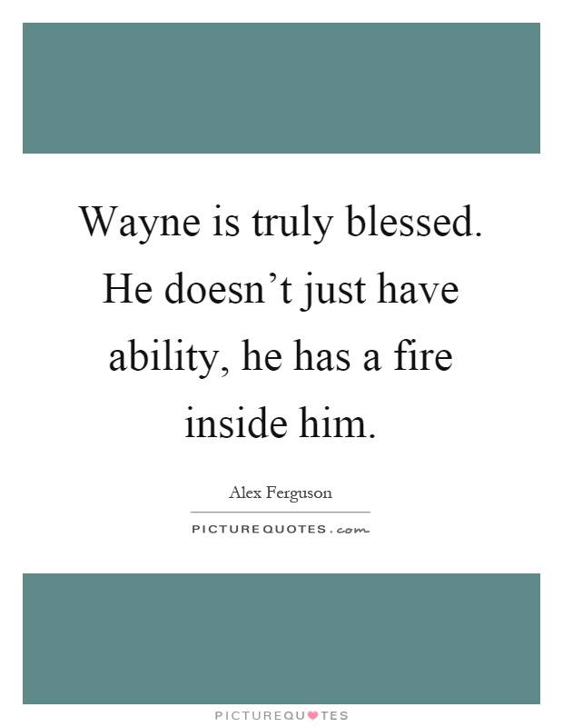 Wayne is truly blessed. He doesn't just have ability, he has a fire inside him Picture Quote #1