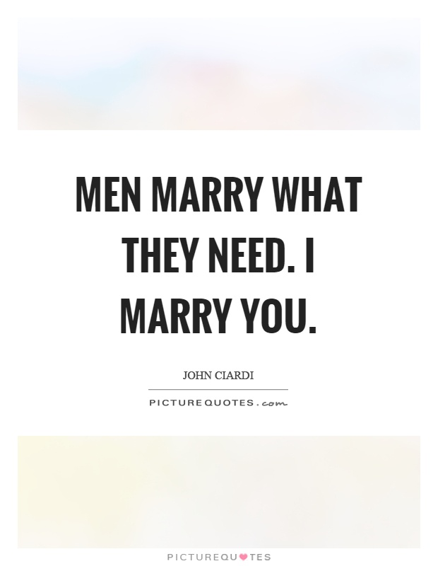 Men marry what they need. I marry you Picture Quote #1