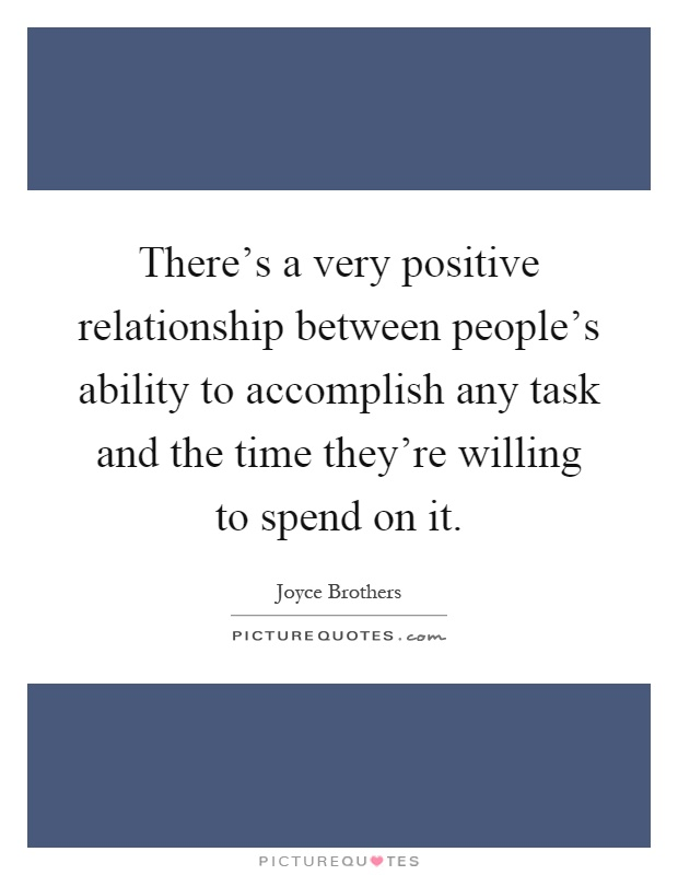 There's a very positive relationship between people's ability to accomplish any task and the time they're willing to spend on it Picture Quote #1