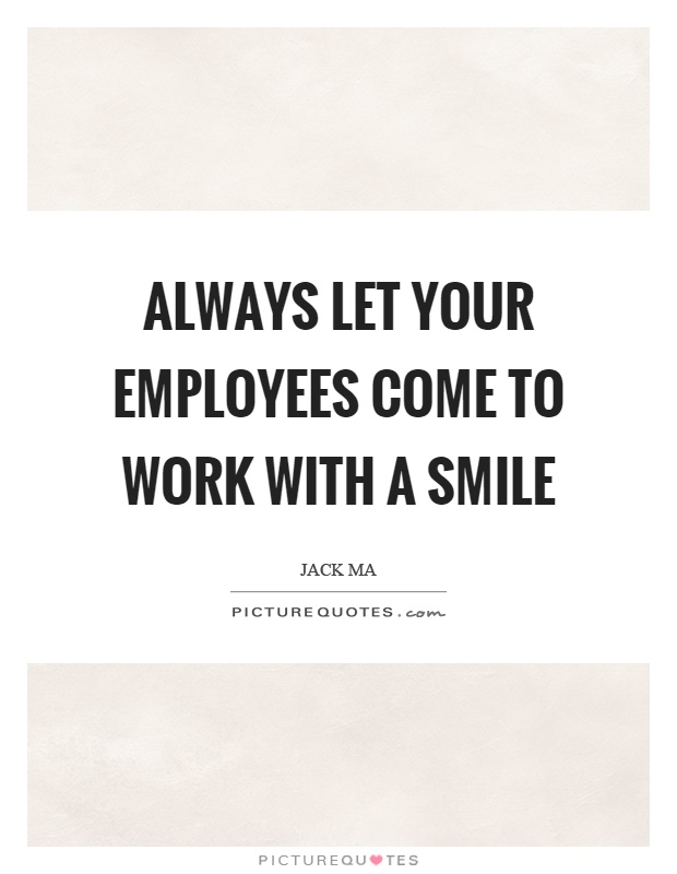 Always let your employees come to work with a smile Picture Quote #1