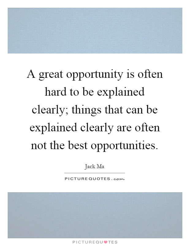 A great opportunity is often hard to be explained clearly; things that can be explained clearly are often not the best opportunities Picture Quote #1